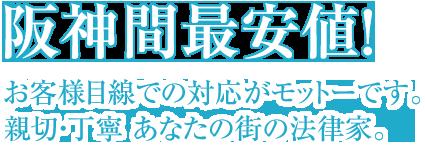阪神間最安値! お客様目線での対応がモットーです。親切・丁寧 あなたの街の法律家。